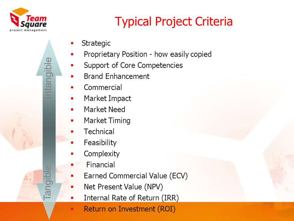 Tangible Intangible Typical Project Criteria  Strategic  Proprietary Position - how easily copied  Support of Core Competencies  Brand Enhancement  Commercial  Market Impact  Market Need  Market Timing  Technical  Feasibility  Complexity  Financial  Earned Commercial Value (ECV)  Net Present Value (NPV)  Internal Rate of Return (IRR)  Return on Investment (ROI)