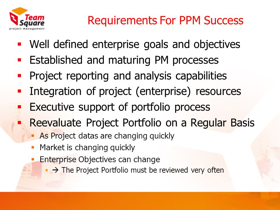 Requirements For PPM Success  Well defined enterprise goals and objectives  Established and maturing PM processes  Project reporting and analysis capabilities  Integration of project (enterprise) resources  Executive support of portfolio process  Reevaluate Project Portfolio on a Regular Basis  As Project datas are changing quickly  Market is changing quickly  Enterprise Objectives can change  The Project Portfolio must be reviewed very often