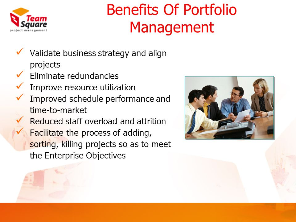 Benefits Of Portfolio Management Validate business strategy and align projects Eliminate redundancies Improve resource utilization Improved schedule performance and time-to-market Reduced staff overload and attrition Facilitate the process of adding, sorting, killing projects so as to meet the Enterprise Objectives