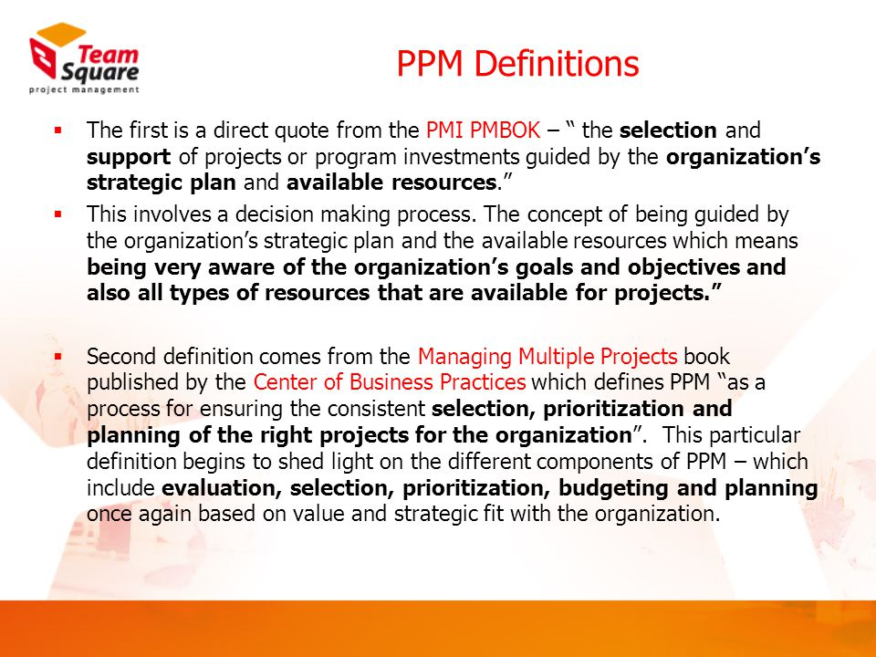 PPM Definitions  The first is a direct quote from the PMI PMBOK – the selection and support of projects or program investments guided by the organization's strategic plan and available resources.  This involves a decision making process.
