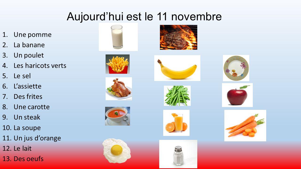 Aujourd'hui est le 11 novembre 1.Une pomme 2.La banane 3.Un poulet 4.Les haricots verts 5.Le sel 6.L'assiette 7.Des frites 8.Une carotte 9.Un steak 10.La soupe 11.Un jus d'orange 12.Le lait 13.Des oeufs