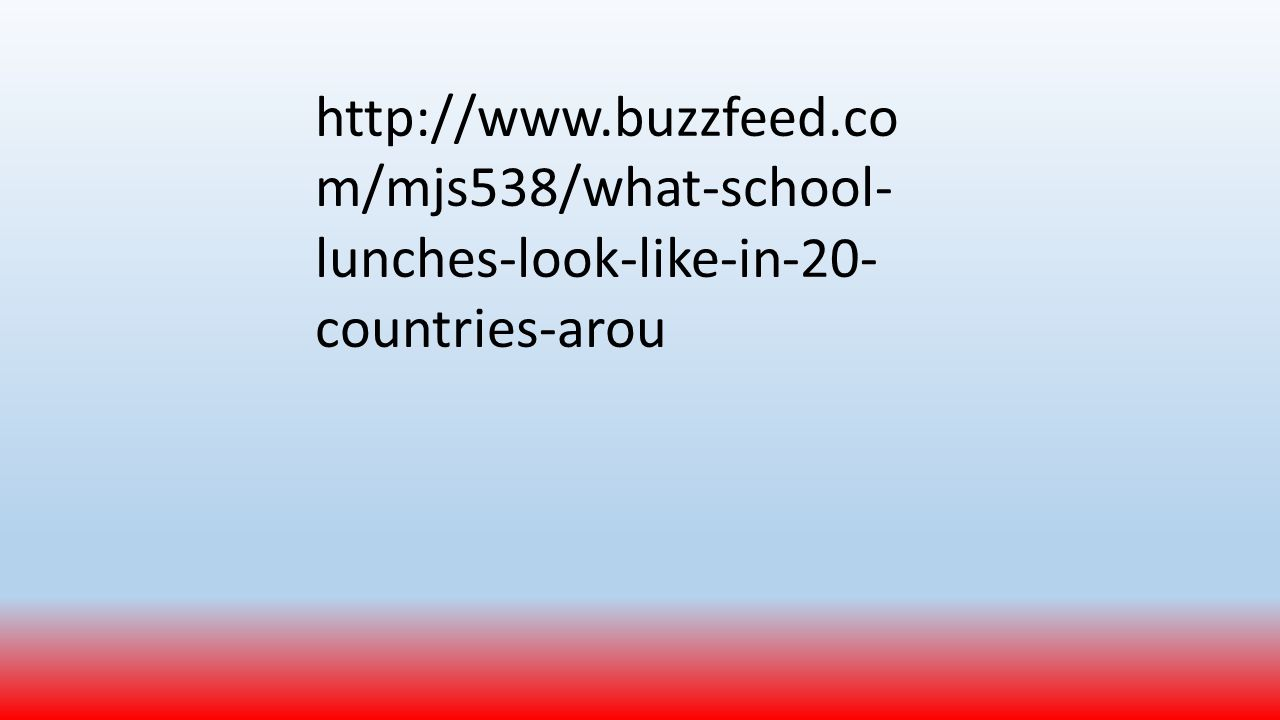 http://www.buzzfeed.co m/mjs538/what-school- lunches-look-like-in-20- countries-arou