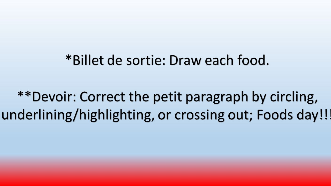 *Billet de sortie: Draw each food. **Devoir: Correct the petit paragraph by circling, underlining/highlighting, or crossing out; Foods day!!!