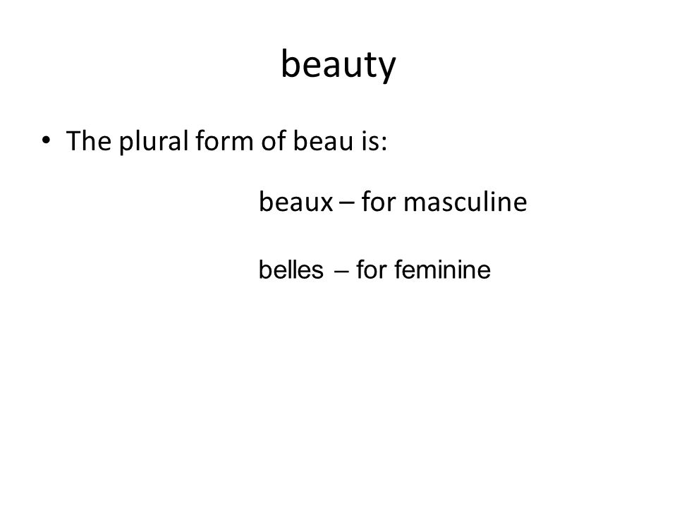 beauty The plural form of beau is: beaux – for masculine belles – for feminine