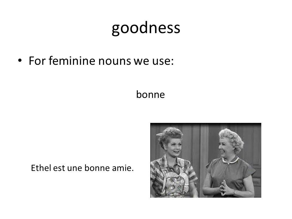 goodness For feminine nouns we use: bonne Ethel est une bonne amie.