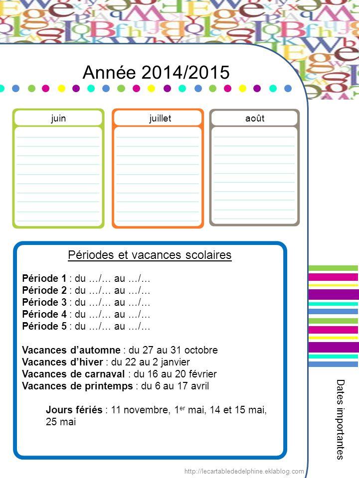 Année 2014/2015 Périodes et vacances scolaires Période 1 : du …/… au …/… Période 2 : du …/… au …/… Période 3 : du …/… au …/… Période 4 : du …/… au …/… Période 5 : du …/… au …/… Vacances d'automne : du 27 au 31 octobre Vacances d'hiver : du 22 au 2 janvier Vacances de carnaval : du 16 au 20 février Vacances de printemps : du 6 au 17 avril Jours fériés : 11 novembre, 1 er mai, 14 et 15 mai, 25 mai juinjuilletaoût Dates importantes http://lecartablededelphine.eklablog.com