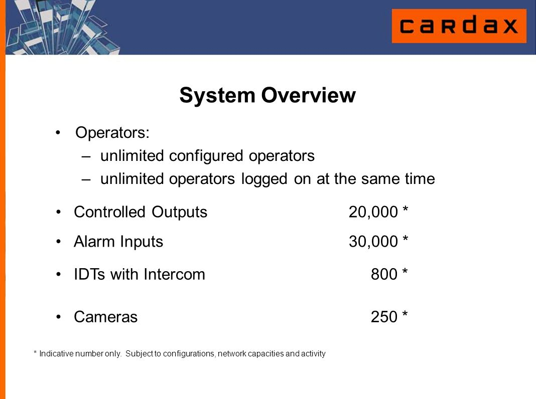 System Overview Controlled Outputs20,000 * Alarm Inputs 30,000 * IDTs with Intercom 800 * Cameras 250 * * Indicative number only. Subject to configura