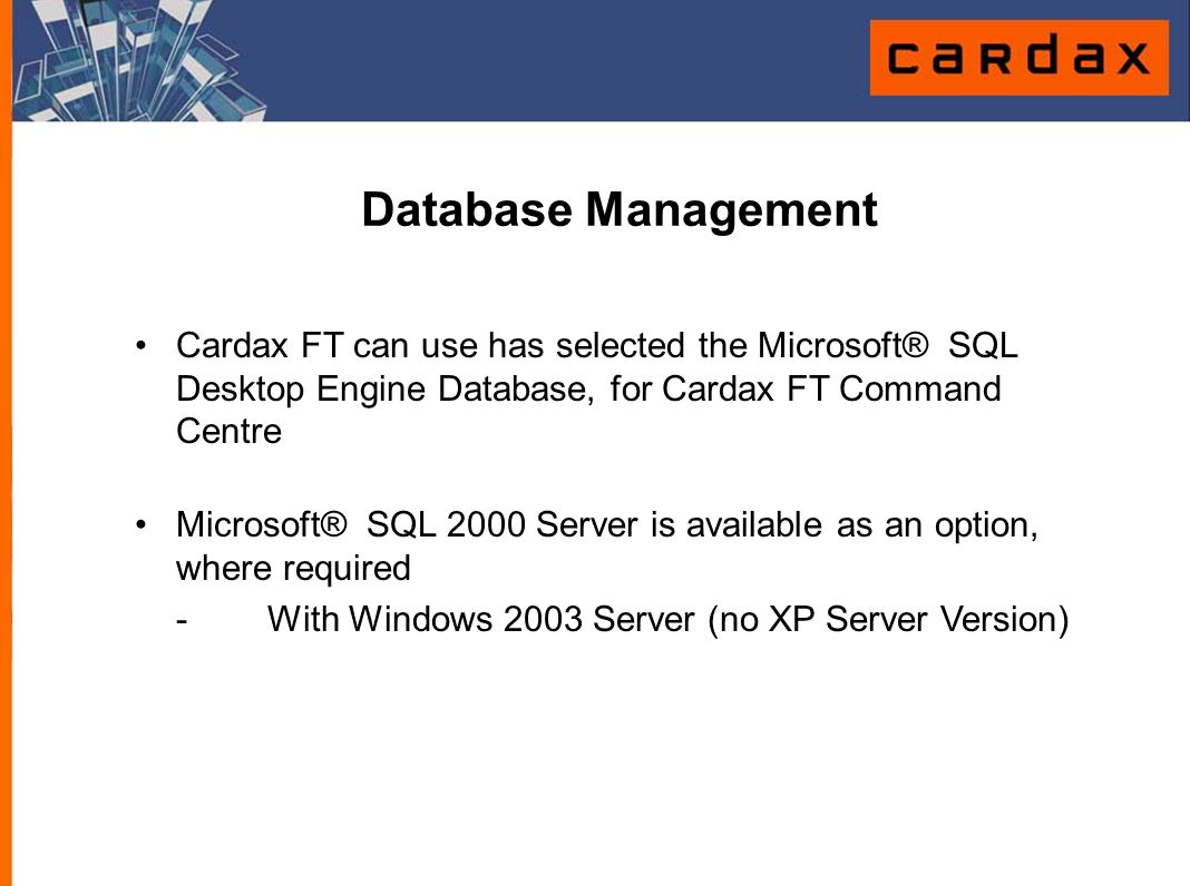 Database Management Cardax FT can use has selected the Microsoft® SQL Desktop Engine Database, for Cardax FT Command Centre Microsoft® SQL 2000 Server