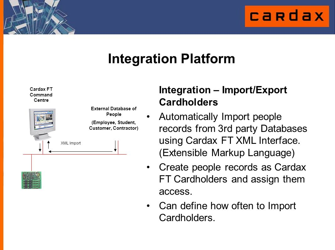 Integration Platform Integration – Import/Export Cardholders Automatically Import people records from 3rd party Databases using Cardax FT XML Interfac