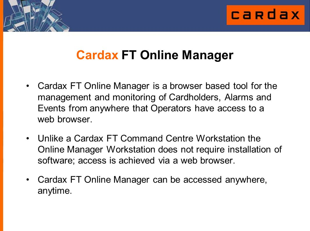 Cardax FT Online Manager Cardax FT Online Manager is a browser based tool for the management and monitoring of Cardholders, Alarms and Events from any