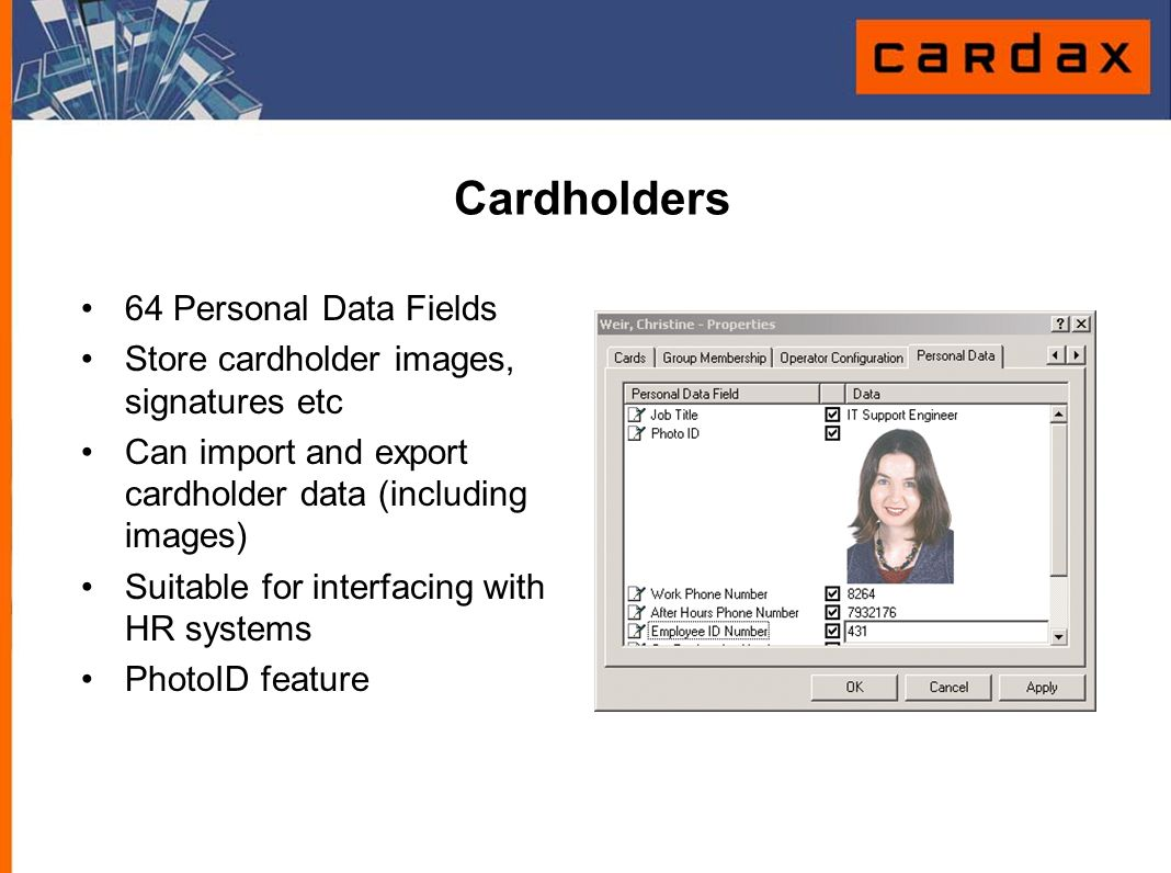 Cardholders 64 Personal Data Fields Store cardholder images, signatures etc Can import and export cardholder data (including images) Suitable for inte