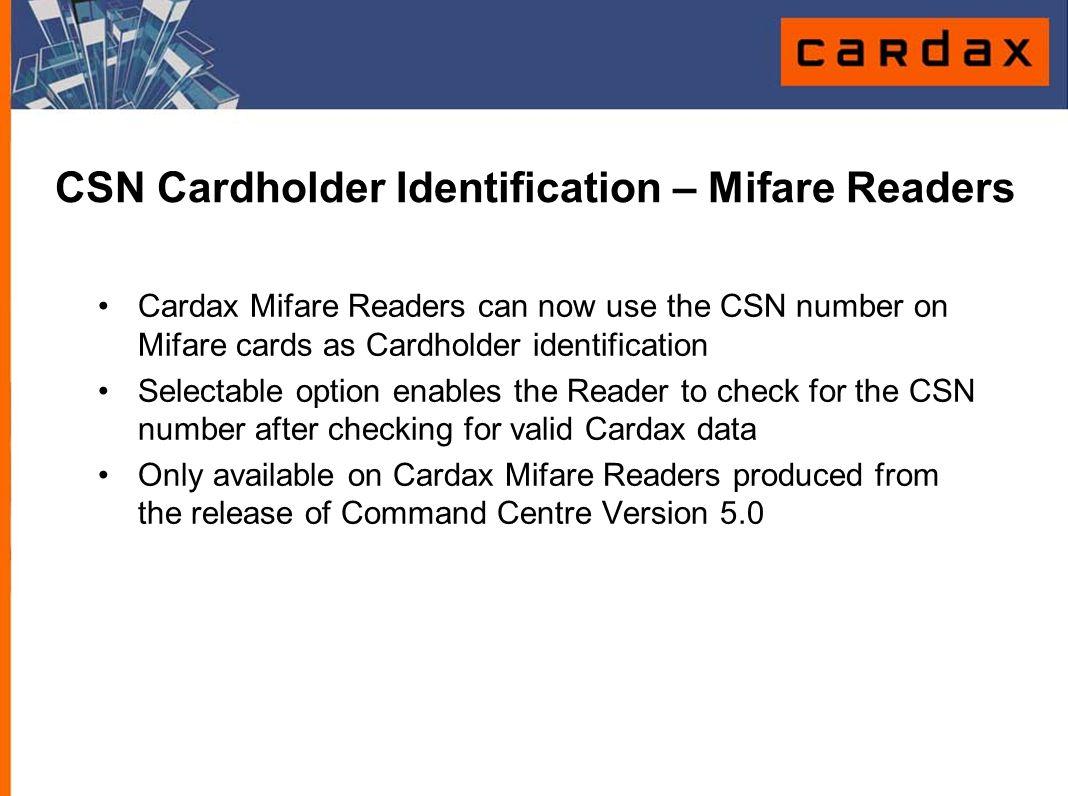 CSN Cardholder Identification – Mifare Readers Cardax Mifare Readers can now use the CSN number on Mifare cards as Cardholder identification Selectabl