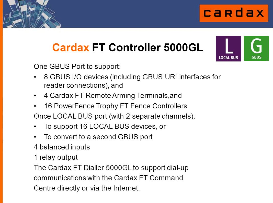 Cardax FT Controller 5000GL One GBUS Port to support: 8 GBUS I/O devices (including GBUS URI interfaces for reader connections), and 4 Cardax FT Remot