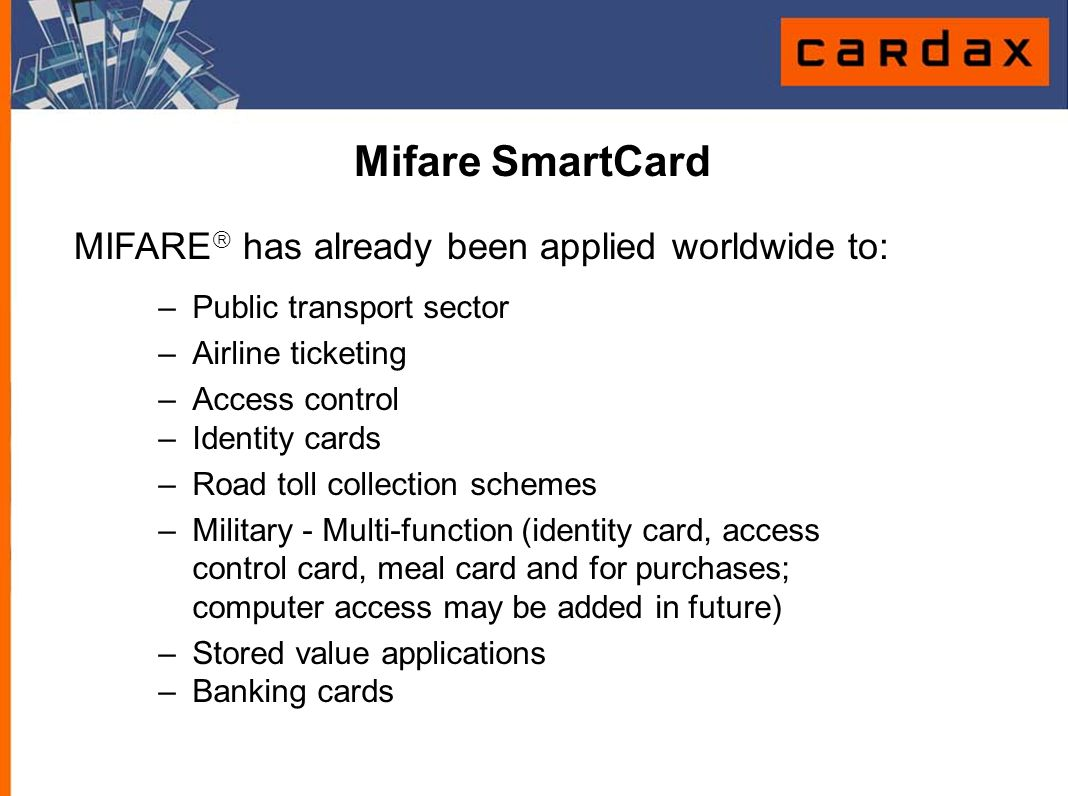 Mifare SmartCard MIFARE  has already been applied worldwide to: –Public transport sector –Airline ticketing –Access control –Identity cards –Road tol