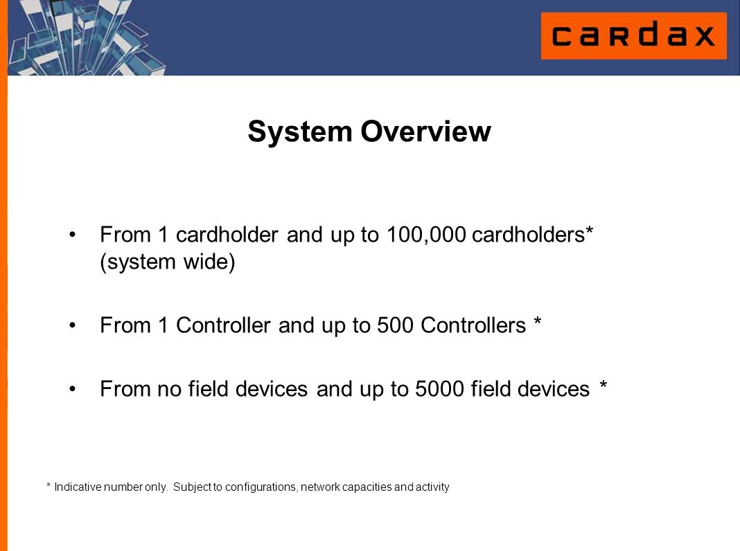 System Overview Controlled Outputs20,000 * Alarm Inputs 30,000 * IDTs with Intercom 800 * Cameras 250 * * Indicative number only.