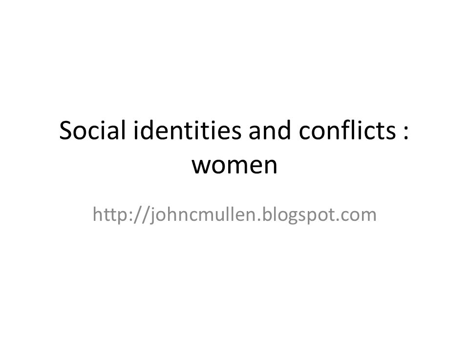 Social identities and conflicts : women http://johncmullen.blogspot.com