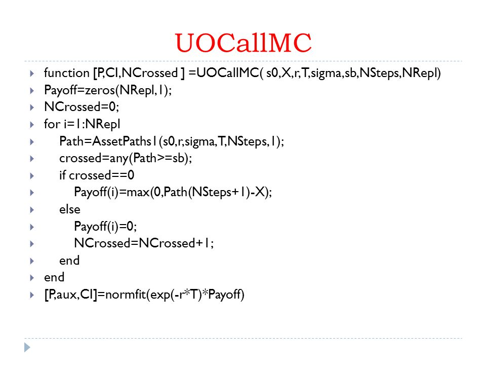 UOCallMC  function [P,CI,NCrossed ] =UOCallMC( s0,X,r,T,sigma,sb,NSteps,NRepl)  Payoff=zeros(NRepl,1);  NCrossed=0;  for i=1:NRepl  Path=AssetPaths1(s0,r,sigma,T,NSteps,1);  crossed=any(Path>=sb);  if crossed==0  Payoff(i)=max(0,Path(NSteps+1)-X);  else  Payoff(i)=0;  NCrossed=NCrossed+1;  end  [P,aux,CI]=normfit(exp(-r*T)*Payoff)