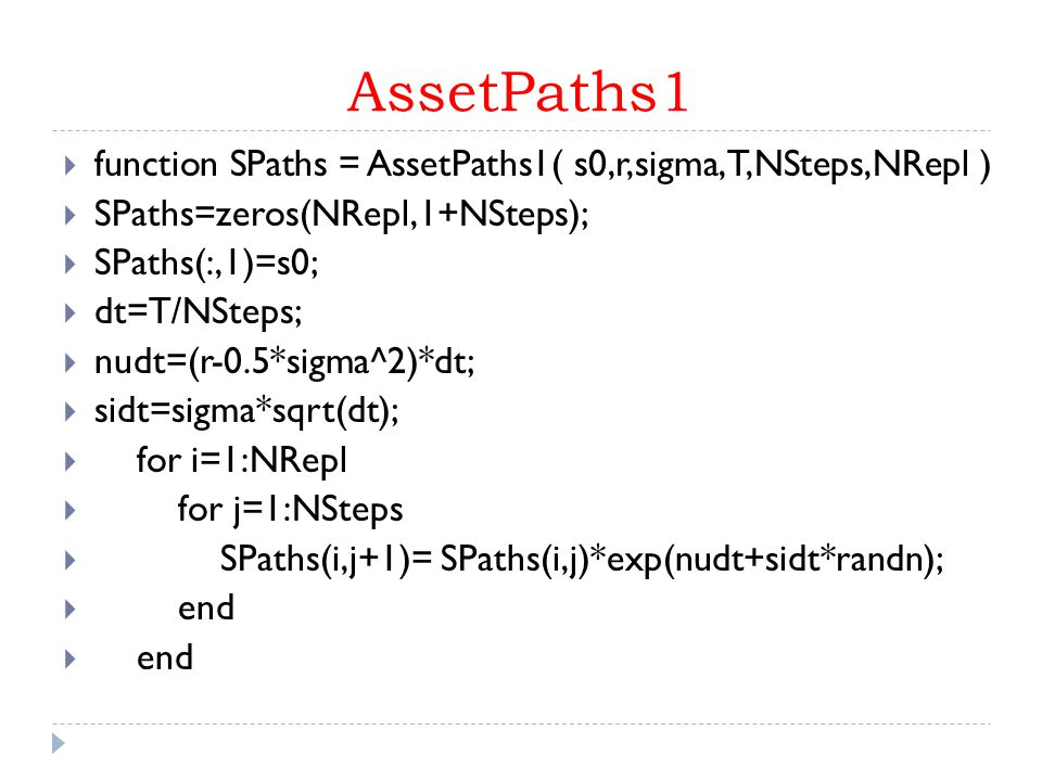 AssetPaths1  function SPaths = AssetPaths1( s0,r,sigma,T,NSteps,NRepl )  SPaths=zeros(NRepl,1+NSteps);  SPaths(:,1)=s0;  dt=T/NSteps;  nudt=(r-0.