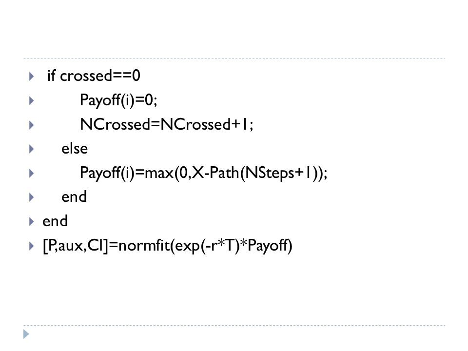  if crossed==0  Payoff(i)=0;  NCrossed=NCrossed+1;  else  Payoff(i)=max(0,X-Path(NSteps+1));  end  [P,aux,CI]=normfit(exp(-r*T)*Payoff)