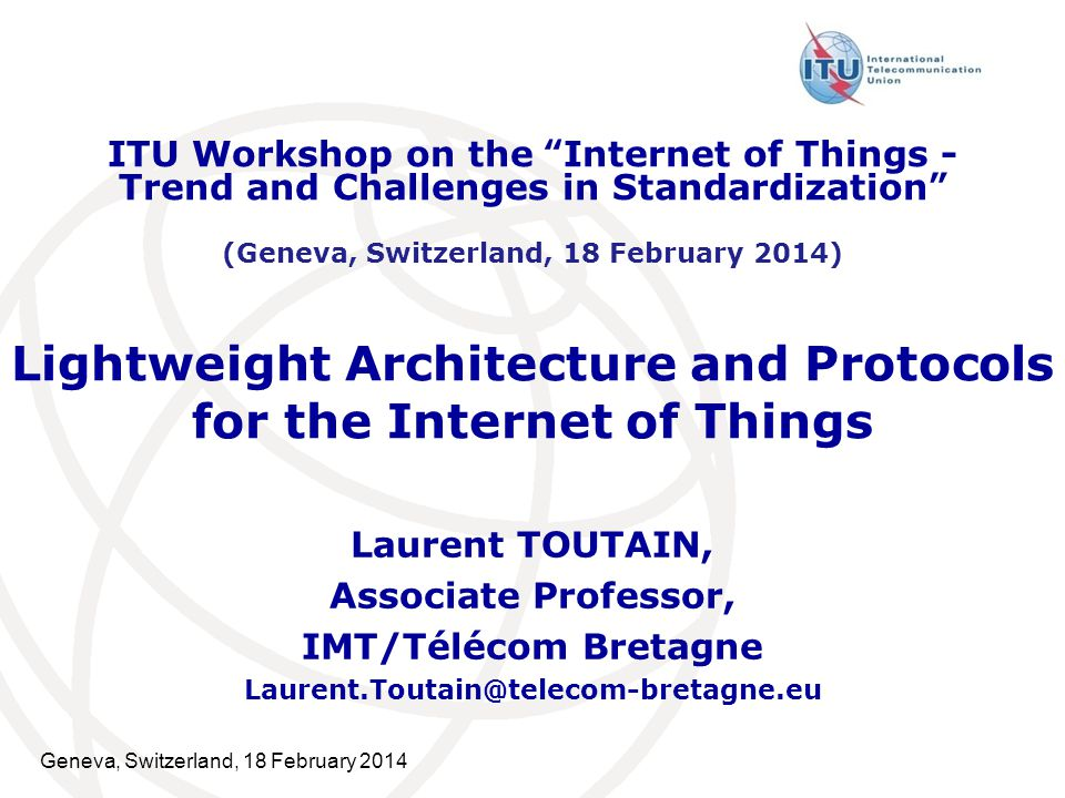 Geneva, Switzerland, 18 February 2014 Lightweight Architecture and Protocols for the Internet of Things Laurent TOUTAIN, Associate Professor, IMT/Télé