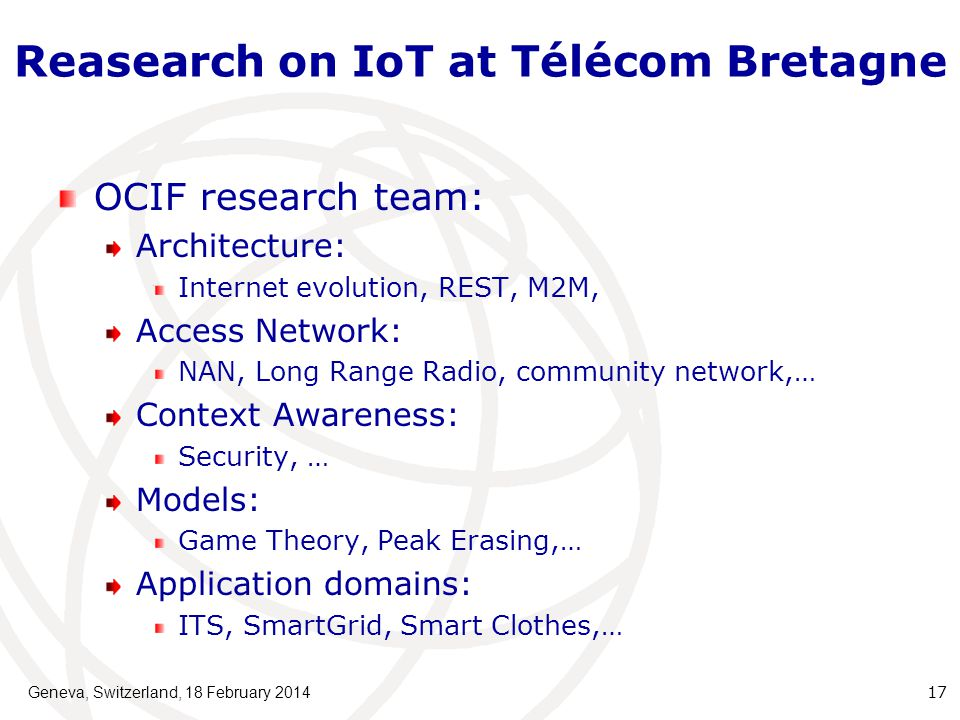 Reasearch on IoT at Télécom Bretagne OCIF research team: Architecture: Internet evolution, REST, M2M, Access Network: NAN, Long Range Radio, community network,… Context Awareness: Security, … Models: Game Theory, Peak Erasing,… Application domains: ITS, SmartGrid, Smart Clothes,… Geneva, Switzerland, 18 February 201417