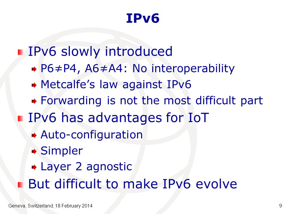 IPv6 IPv6 slowly introduced P6≠P4, A6≠A4: No interoperability Metcalfe's law against IPv6 Forwarding is not the most difficult part IPv6 has advantages for IoT Auto-configuration Simpler Layer 2 agnostic But difficult to make IPv6 evolve Geneva, Switzerland, 18 February 20149