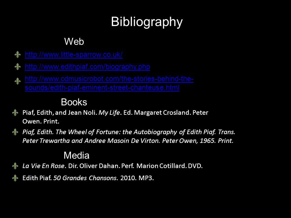 Bibliography http://www.little-sparrow.co.uk/ http://www.edithpiaf.com/biography.php http://www.cdmusicrobot.com/the-stories-behind-the- sounds/edith-piaf-eminent-street-chanteuse.html Piaf, Edith, and Jean Noli.