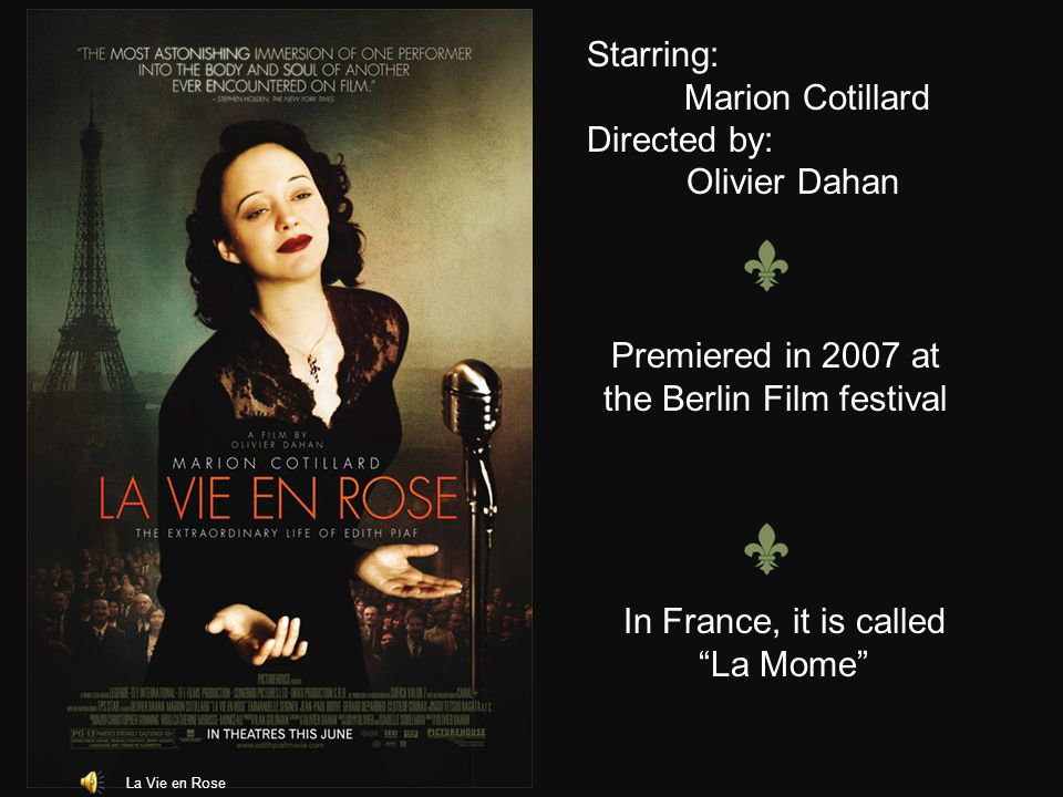 La Vie en Rose Starring: Marion Cotillard Directed by: Olivier Dahan Premiered in 2007 at the Berlin Film festival In France, it is called La Mome