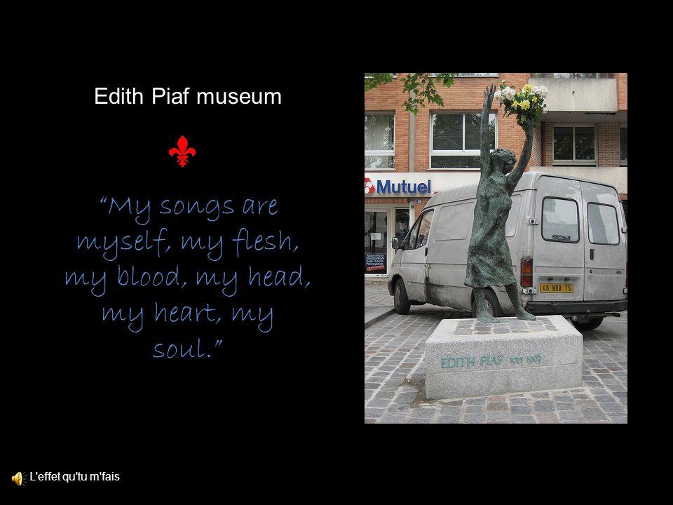 Edith Piaf museum L effet qu tu m fais My songs are myself, my flesh, my blood, my head, my heart, my soul.