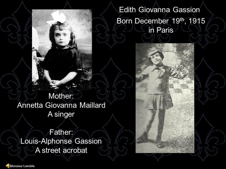 Born December 19 th, 1915 in Paris Edith Giovanna Gassion Mother: Annetta Giovanna Maillard A singer Father: Louis-Alphonse Gassion A street acrobat Monsieur Lenoble