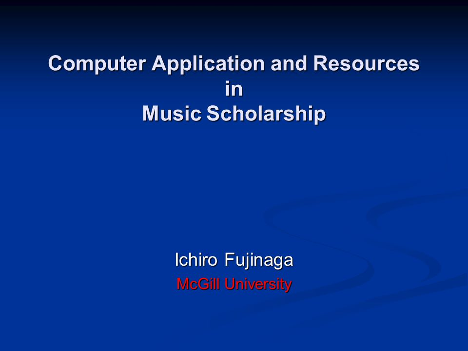 Computer Application and Resources in Music Scholarship Ichiro Fujinaga McGill University