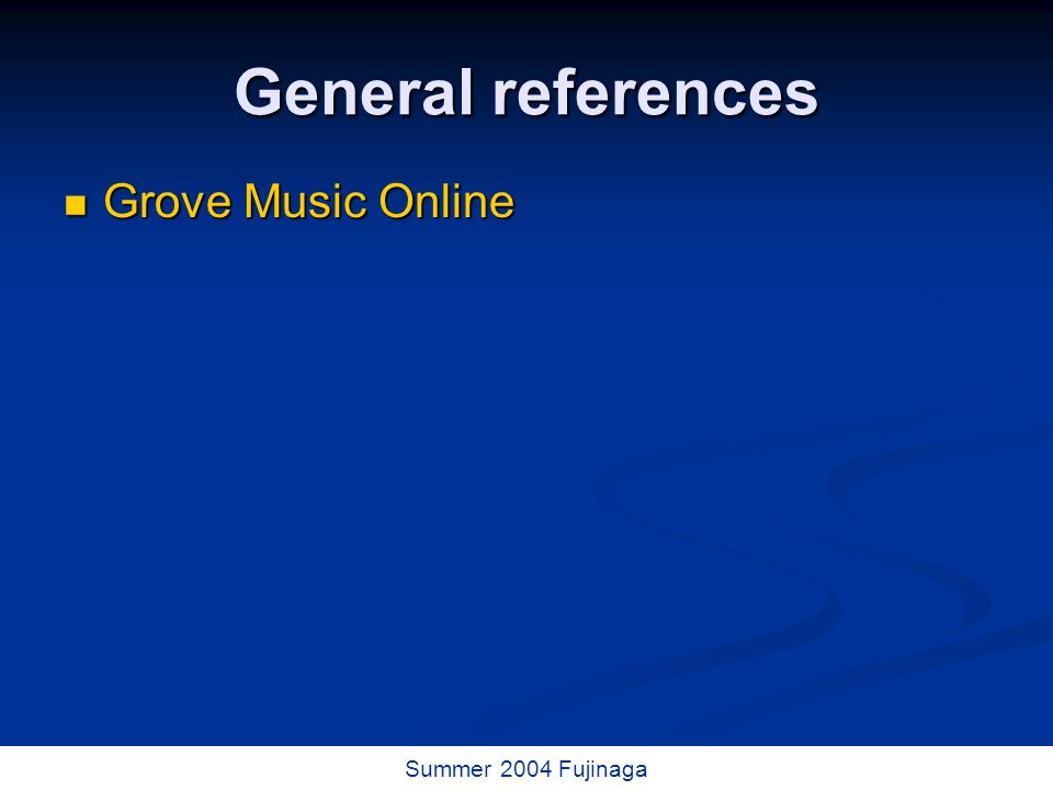 19 / 73 Summer 2004 Fujinaga General references Grove Music Online Grove Music Online
