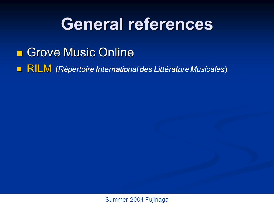 21 / 73 Summer 2004 Fujinaga General references Grove Music Online Grove Music Online RILM ( RILM (Répertoire International des Littérature Musicales)