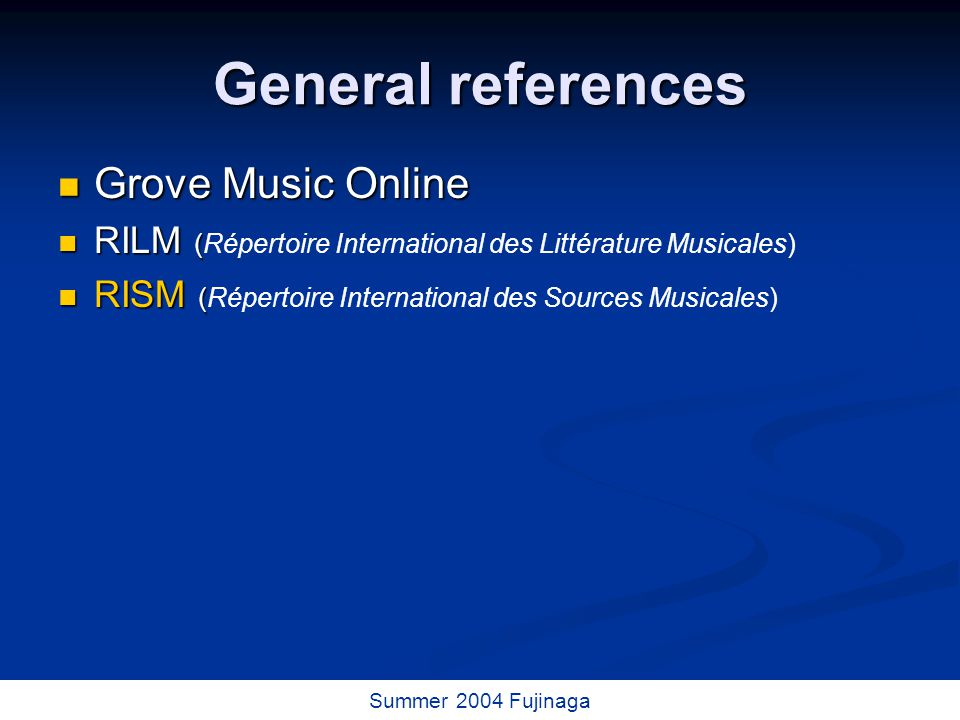 23 / 73 Summer 2004 Fujinaga General references Grove Music Online Grove Music Online RILM ( RILM (Répertoire International des Littérature Musicales) RISM ( RISM (Répertoire International des Sources Musicales)