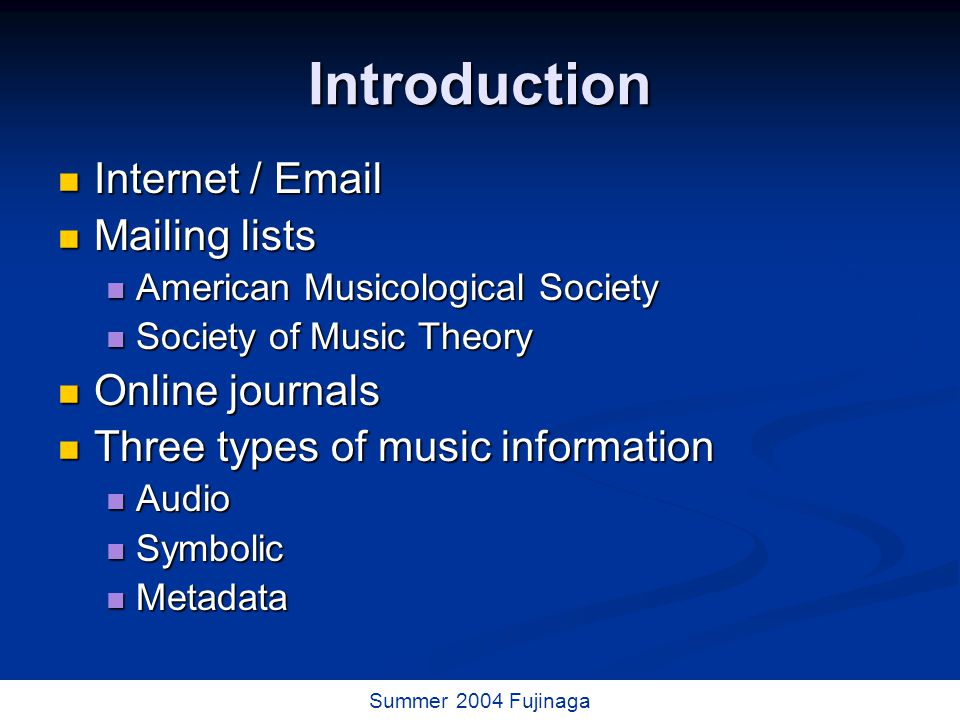 3 / 73 Summer 2004 Fujinaga Introduction Internet / Email Internet / Email Mailing lists Mailing lists American Musicological Society American Musicological Society Society of Music Theory Society of Music Theory Online journals Online journals Three types of music information Three types of music information Audio Audio Symbolic Symbolic Metadata Metadata