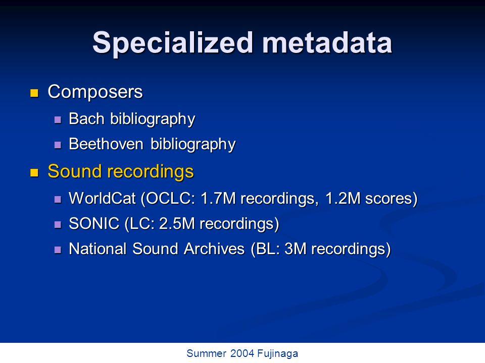 37 / 73 Summer 2004 Fujinaga Specialized metadata Composers Composers Bach bibliography Bach bibliography Beethoven bibliography Beethoven bibliography Sound recordings Sound recordings WorldCat (OCLC: 1.7M recordings, 1.2M scores) WorldCat (OCLC: 1.7M recordings, 1.2M scores) SONIC (LC: 2.5M recordings) SONIC (LC: 2.5M recordings) National Sound Archives (BL: 3M recordings) National Sound Archives (BL: 3M recordings)