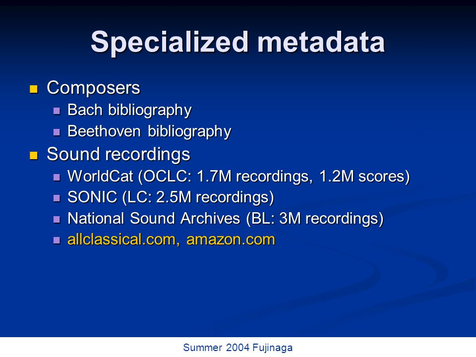 40 / 73 Summer 2004 Fujinaga Specialized metadata Composers Composers Bach bibliography Bach bibliography Beethoven bibliography Beethoven bibliography Sound recordings Sound recordings WorldCat (OCLC: 1.7M recordings, 1.2M scores) WorldCat (OCLC: 1.7M recordings, 1.2M scores) SONIC (LC: 2.5M recordings) SONIC (LC: 2.5M recordings) National Sound Archives (BL: 3M recordings) National Sound Archives (BL: 3M recordings) allclassical.com, amazon.com allclassical.com, amazon.com
