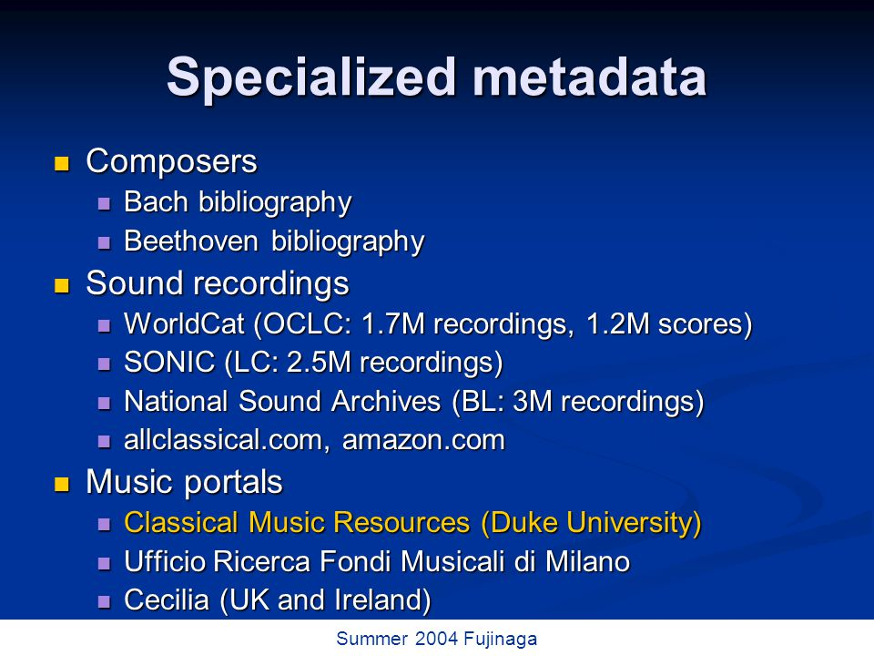 42 / 73 Summer 2004 Fujinaga Specialized metadata Composers Composers Bach bibliography Bach bibliography Beethoven bibliography Beethoven bibliography Sound recordings Sound recordings WorldCat (OCLC: 1.7M recordings, 1.2M scores) WorldCat (OCLC: 1.7M recordings, 1.2M scores) SONIC (LC: 2.5M recordings) SONIC (LC: 2.5M recordings) National Sound Archives (BL: 3M recordings) National Sound Archives (BL: 3M recordings) allclassical.com, amazon.com allclassical.com, amazon.com Music portals Music portals Classical Music Resources (Duke University) Classical Music Resources (Duke University) Ufficio Ricerca Fondi Musicali di Milano Ufficio Ricerca Fondi Musicali di Milano Cecilia (UK and Ireland) Cecilia (UK and Ireland)