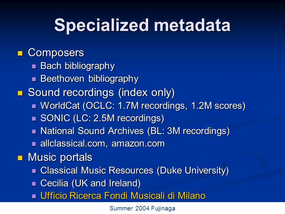 44 / 73 Summer 2004 Fujinaga Specialized metadata Composers Composers Bach bibliography Bach bibliography Beethoven bibliography Beethoven bibliography Sound recordings (index only) Sound recordings (index only) WorldCat (OCLC: 1.7M recordings, 1.2M scores) WorldCat (OCLC: 1.7M recordings, 1.2M scores) SONIC (LC: 2.5M recordings) SONIC (LC: 2.5M recordings) National Sound Archives (BL: 3M recordings) National Sound Archives (BL: 3M recordings) allclassical.com, amazon.com allclassical.com, amazon.com Music portals Music portals Classical Music Resources (Duke University) Classical Music Resources (Duke University) Cecilia (UK and Ireland) Cecilia (UK and Ireland) Ufficio Ricerca Fondi Musicali di Milano Ufficio Ricerca Fondi Musicali di Milano