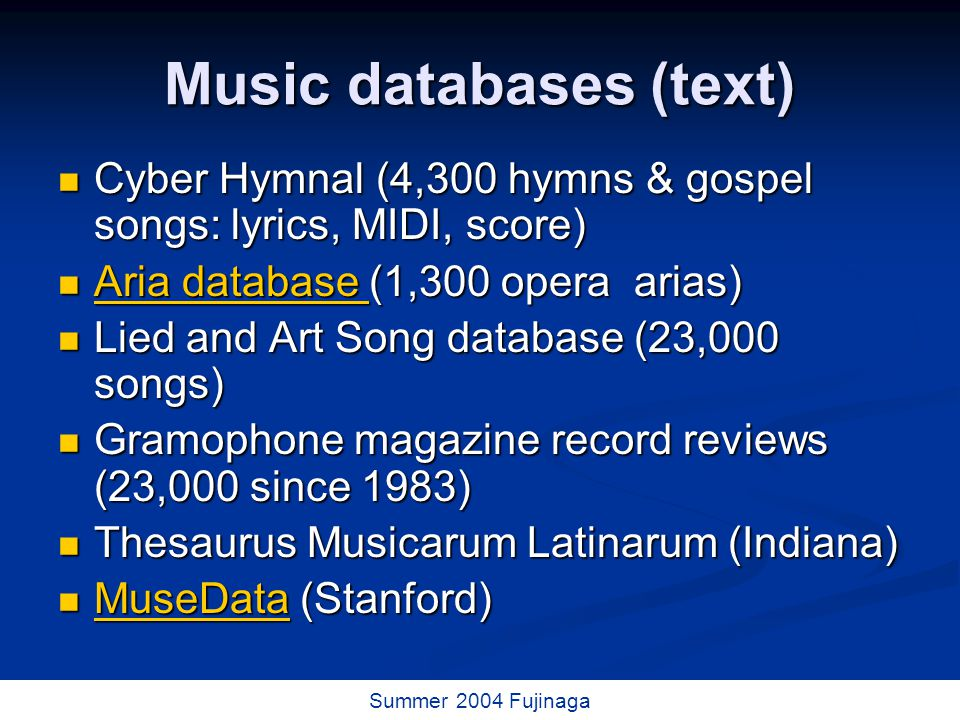 53 / 73 Summer 2004 Fujinaga Music databases (text) Cyber Hymnal (4,300 hymns & gospel songs: lyrics, MIDI, score) Cyber Hymnal (4,300 hymns & gospel songs: lyrics, MIDI, score) Aria database (1,300 opera arias) Aria database (1,300 opera arias) Aria database Aria database Lied and Art Song database (23,000 songs) Lied and Art Song database (23,000 songs) Gramophone magazine record reviews (23,000 since 1983) Gramophone magazine record reviews (23,000 since 1983) Thesaurus Musicarum Latinarum (Indiana) Thesaurus Musicarum Latinarum (Indiana) MuseData (Stanford) MuseData (Stanford) MuseData