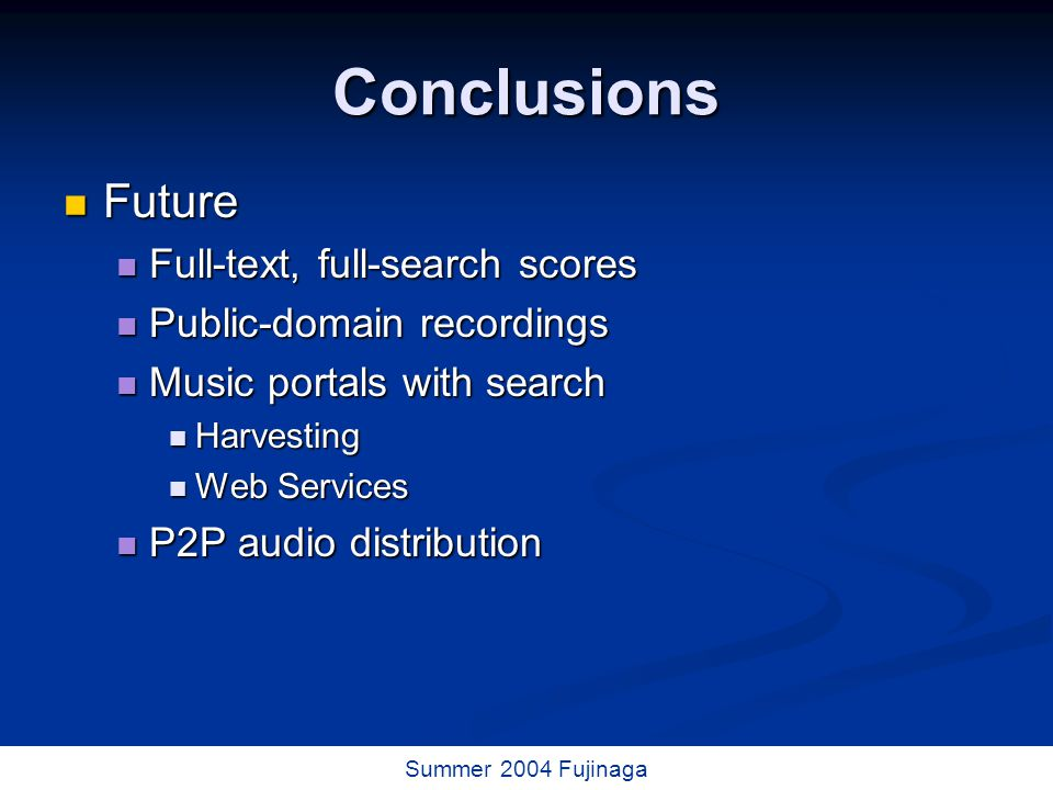 73 / 73 Summer 2004 Fujinaga Conclusions Future Future Full-text, full-search scores Full-text, full-search scores Public-domain recordings Public-domain recordings Music portals with search Music portals with search Harvesting Harvesting Web Services Web Services P2P audio distribution P2P audio distribution