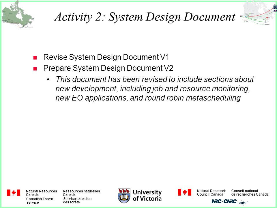 Natural Resources Canada Ressources naturelles Canada Canadian Forest Service Service canadien des forêts Natural Research Council Canada Conseil national de recherches Canada Activity 2: System Design Document n Revise System Design Document V1 n Prepare System Design Document V2 This document has been revised to include sections about new development, including job and resource monitoring, new EO applications, and round robin metascheduling