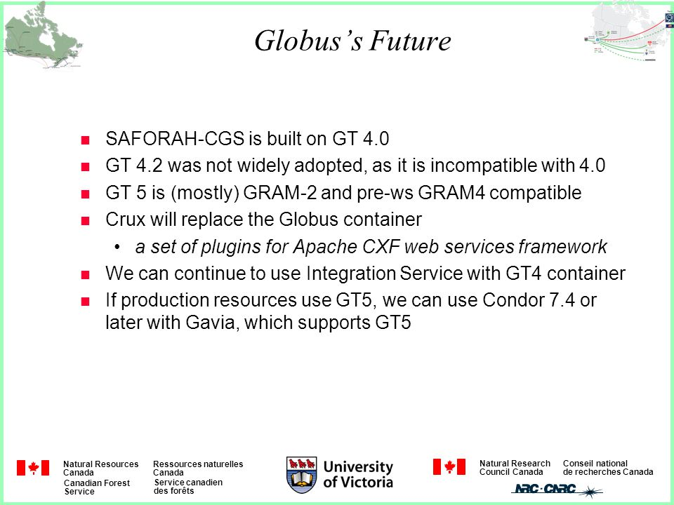 Natural Resources Canada Ressources naturelles Canada Canadian Forest Service Service canadien des forêts Natural Research Council Canada Conseil national de recherches Canada Globus's Future n SAFORAH-CGS is built on GT 4.0 n GT 4.2 was not widely adopted, as it is incompatible with 4.0 n GT 5 is (mostly) GRAM-2 and pre-ws GRAM4 compatible n Crux will replace the Globus container a set of plugins for Apache CXF web services framework n We can continue to use Integration Service with GT4 container n If production resources use GT5, we can use Condor 7.4 or later with Gavia, which supports GT5