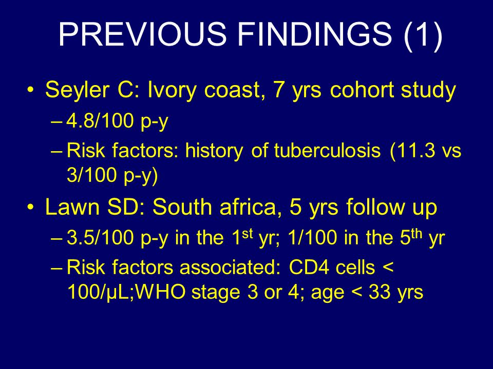 PREVIOUS FINDINGS (1) Seyler C: Ivory coast, 7 yrs cohort study –4.8/100 p-y –Risk factors: history of tuberculosis (11.3 vs 3/100 p-y) Lawn SD: South africa, 5 yrs follow up –3.5/100 p-y in the 1 st yr; 1/100 in the 5 th yr –Risk factors associated: CD4 cells < 100/µL;WHO stage 3 or 4; age < 33 yrs
