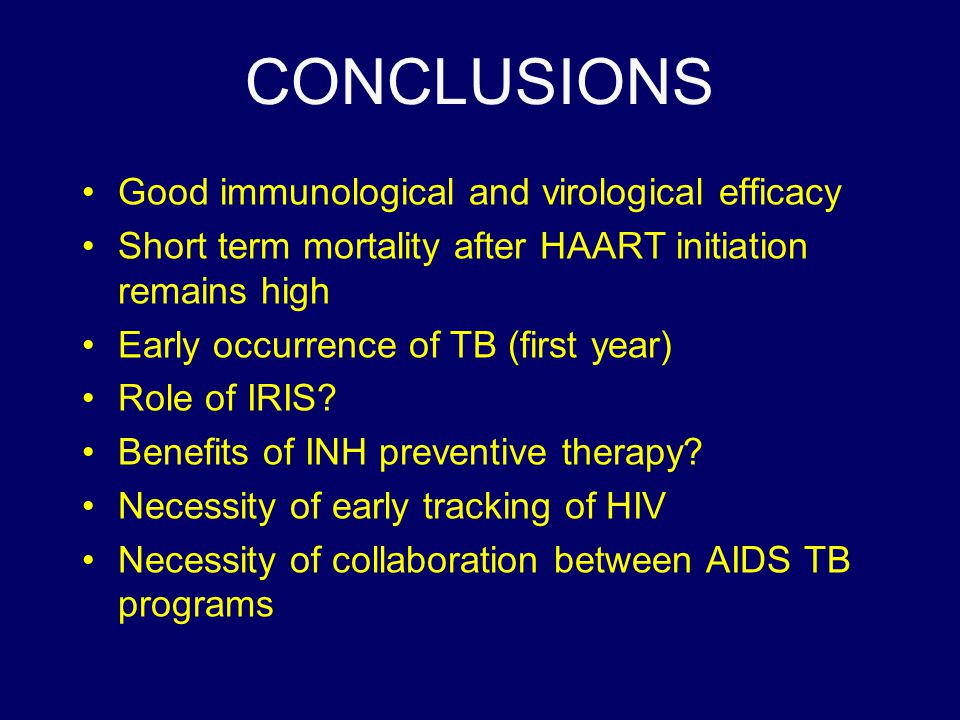 CONCLUSIONS Good immunological and virological efficacy Short term mortality after HAART initiation remains high Early occurrence of TB (first year) R