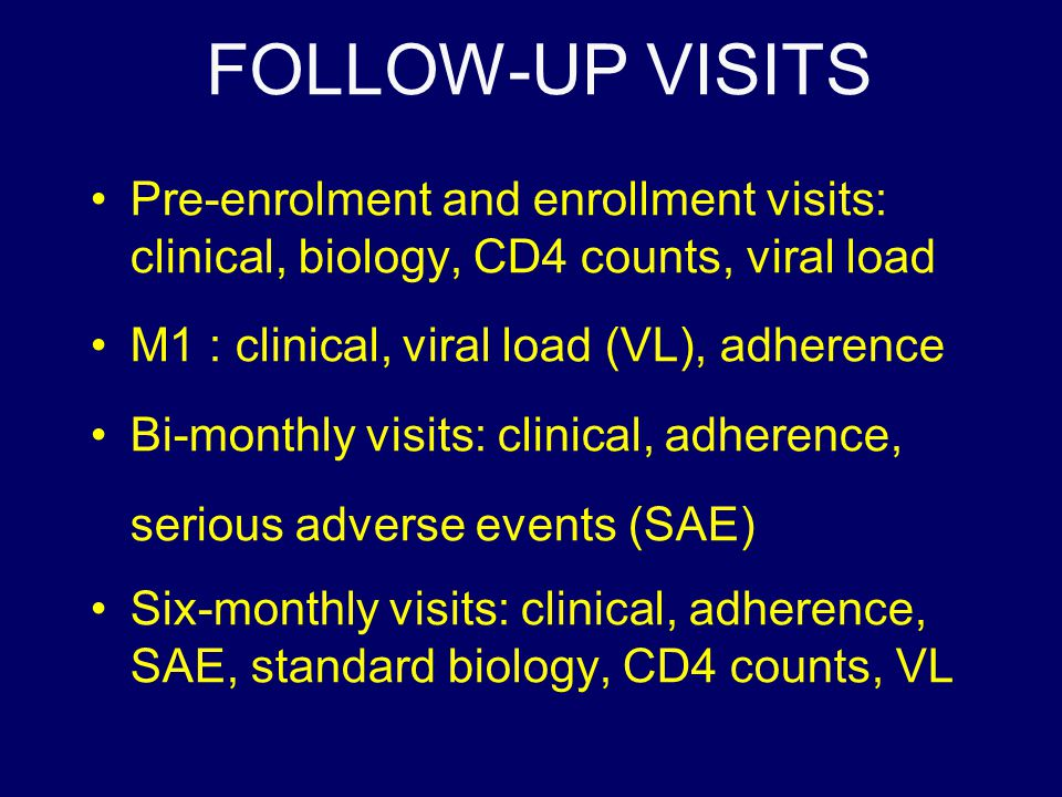 FOLLOW-UP VISITS Pre-enrolment and enrollment visits: clinical, biology, CD4 counts, viral load M1 : clinical, viral load (VL), adherence Bi-monthly visits: clinical, adherence, serious adverse events (SAE) Six-monthly visits: clinical, adherence, SAE, standard biology, CD4 counts, VL
