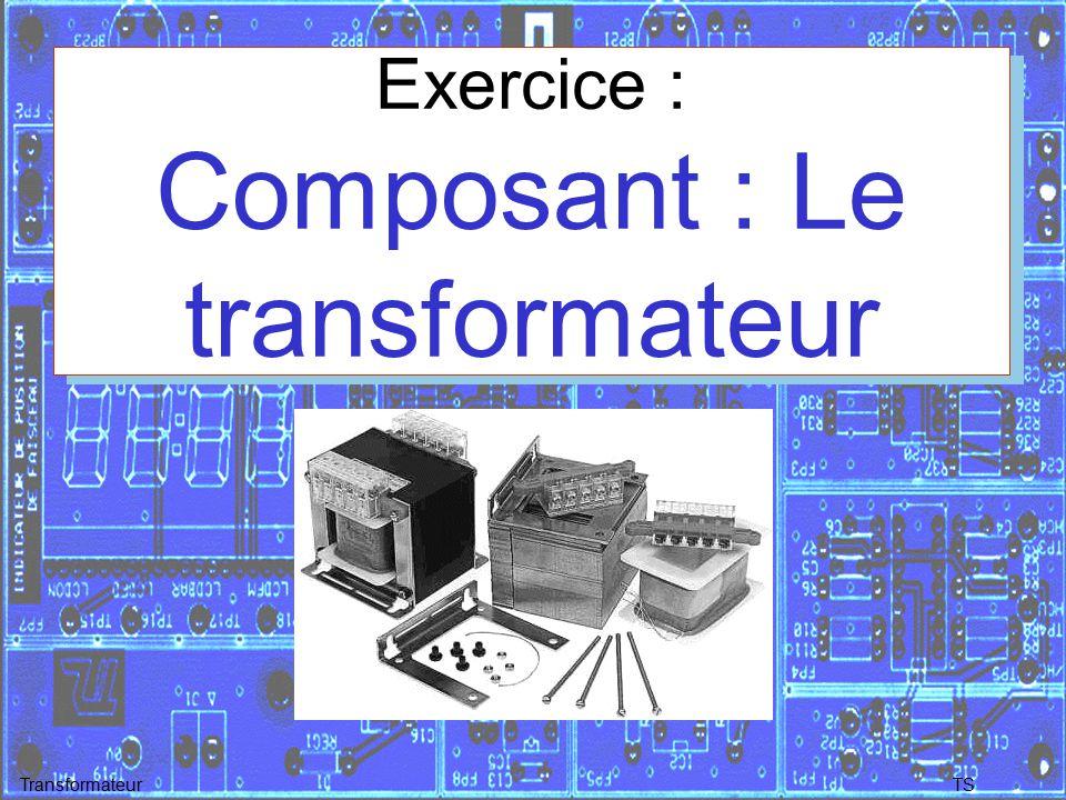 TSTransformateur Exercice : Composant : Le transformateur