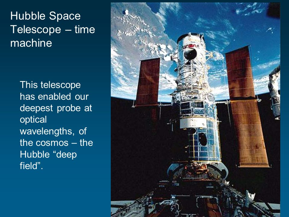 Hubble Space Telescope – time machine This telescope has enabled our deepest probe at optical wavelengths, of the cosmos – the Hubble deep field .