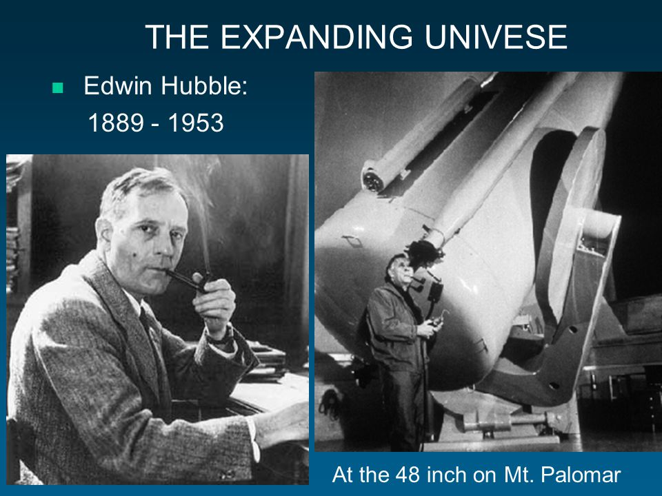 THE EXPANDING UNIVESE Edwin Hubble: 1889 - 1953 At the 48 inch on Mt. Palomar