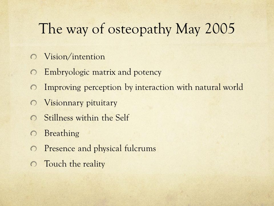The way of osteopathy May 2005 Vision/intention Embryologic matrix and potency Improving perception by interaction with natural world Visionnary pitui